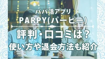 パパ活アプリPARPY(パーピー)の評判・口コミは?使い方や退会方法も紹介